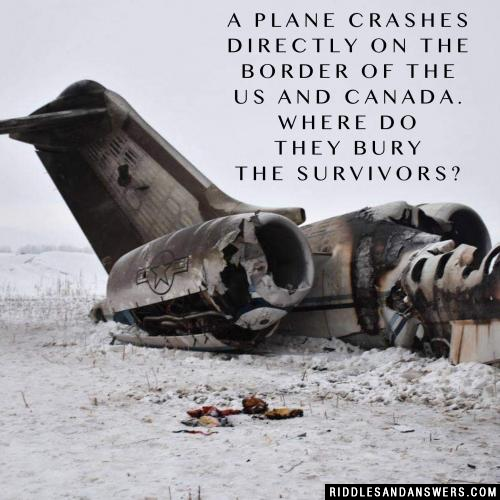 A plane crashes directly on the border of the US and Canada. Where do they bury the survivors?