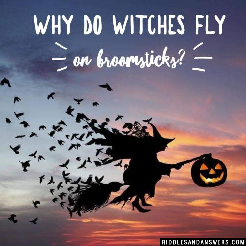 Why do witches fly on broomsticks?