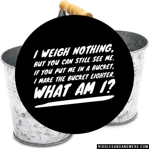 I weigh nothing, but you can still see me. If you put me in a bucket, I make the bucket lighter. What am I?