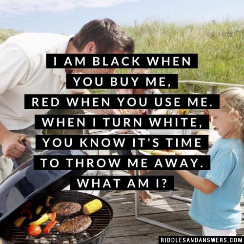 I am black when you buy me, red when you use me. When I turn white, you know it's time to throw me away. What am I?