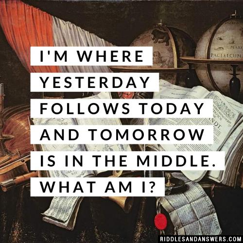 I'm where yesterday follows today and tomorrow is in the middle. What am I?