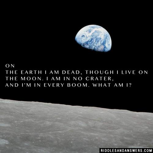 On the Earth I am dead, Though I live on the moon. I am in no crater, And I'm in every boom. What am I?