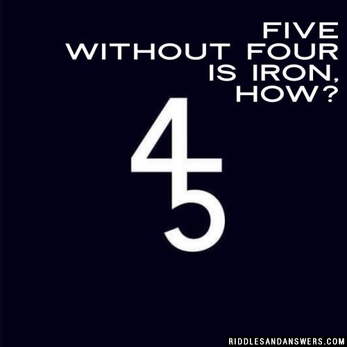 Five without four is iron, how?