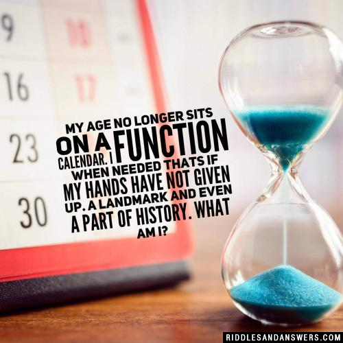 My age no longer sits on a calendar. I function when needed thats if my hands have not given up. A landmark and even a part of history. What am I?