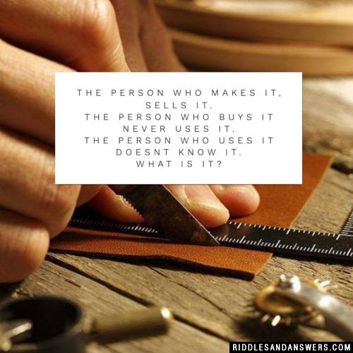 The person who makes it, sells it. The person who buys it never uses it. The person who uses it doesnt know it.  What is it?
