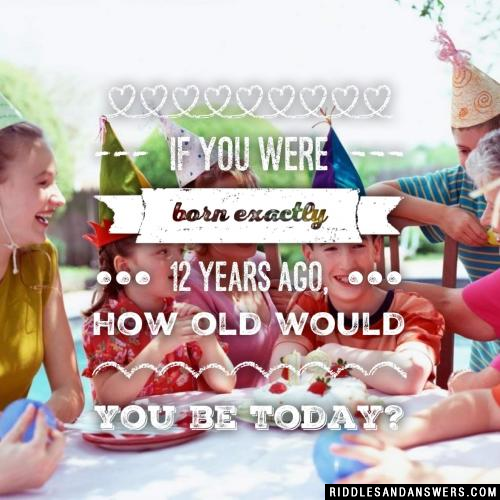 If you were born exactly 12 years ago, how old would you be today?