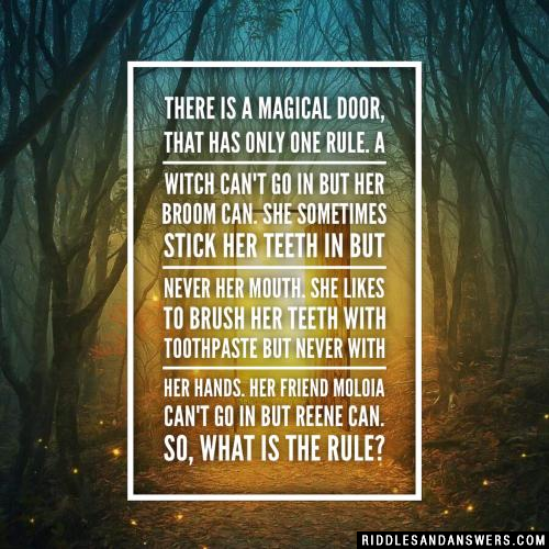 There is a magical door, that has only one rule. A witch can't go in but her broom can. She sometimes stick her teeth in but never her mouth. She likes to brush her teeth with toothpaste but never with her hands. Her friend Moloia can't go in but Reene can. So, what is the rule?