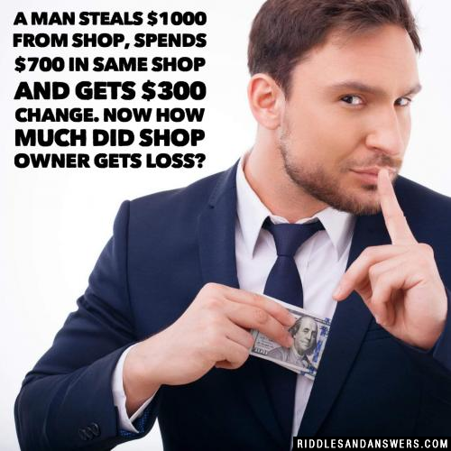A man steals $1000 from shop, spends $700 in same shop and gets $300 change. Now how much did shop owner gets loss?