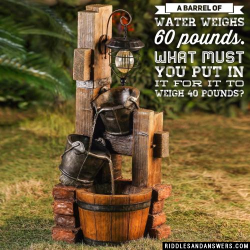 A barrel of water weighs 60 pounds. What must you put in it for it to weigh 40 pounds?