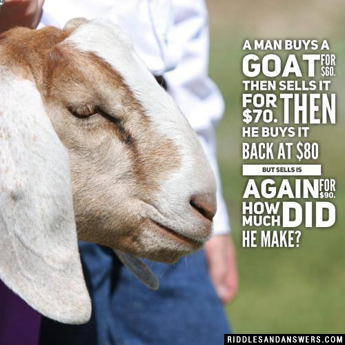 A man buys a goat for $60. Then sells it for $70. Then he buys it back at $80 but sells is again for $90.