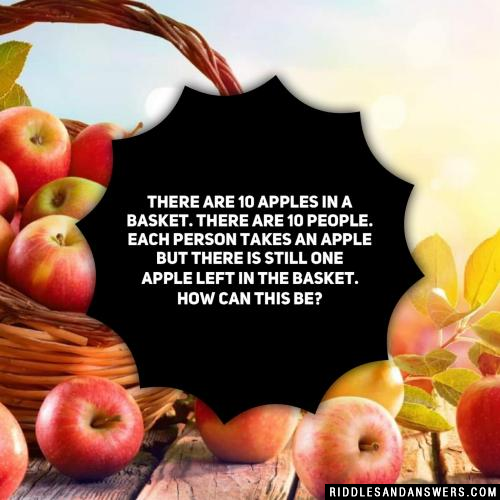 There are 10 apples in a basket. There are 10 people. Each person takes an apple but there is still one apple left in the basket. How can this be?