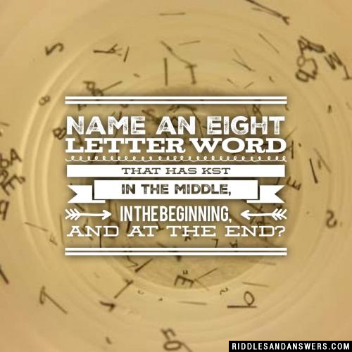 Name an eight letter word that has kst in the middle, in the beginning, and at the end?