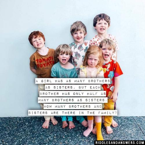 A girl has as many brothers as sisters, but each brother has only half as many brothers as sisters. How many brothers and sisters are there in the family?