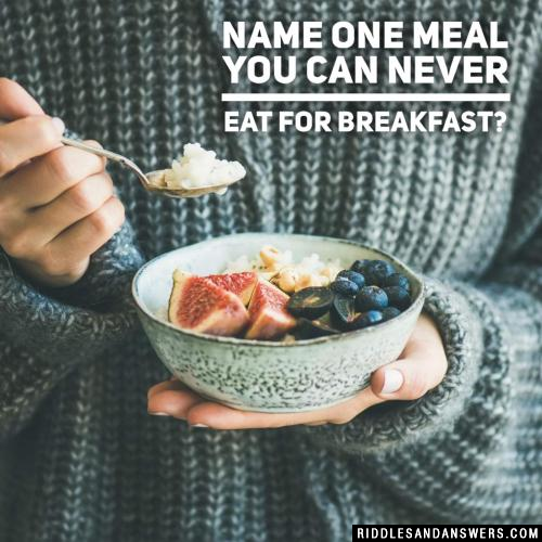 Name one meal you can never eat for breakfast?