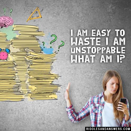 I am easy to waste I am unstoppable what am I?
