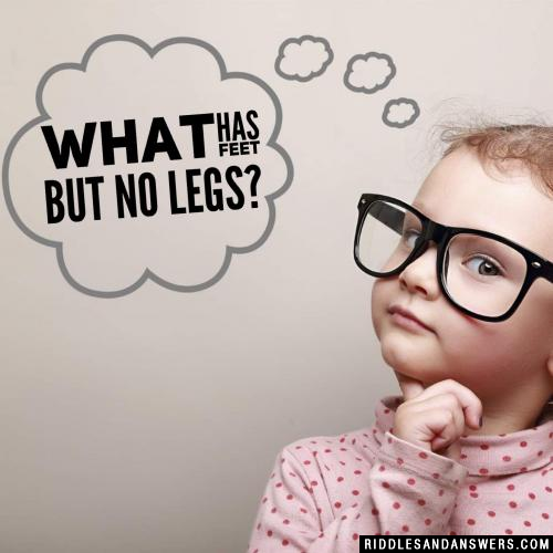 What has feet but no legs?