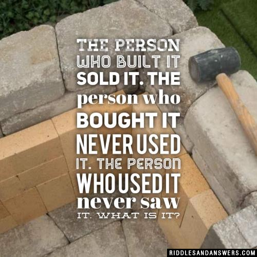 The person who built it sold it. The person who bought it never used it. The person who used it never saw it. What is it?