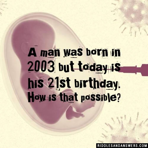 A man was born in 2003 but today is his 21st birthday. How is that possible?