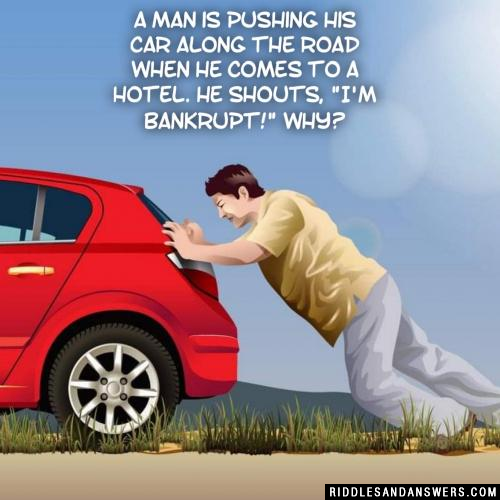 """A man is pushing his car along the road when he comes to a hotel. He shouts, """"I'm bankrupt!"""" Why?"""