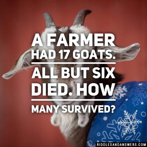 A farmer had 17 goats. All but six died. How many survived?