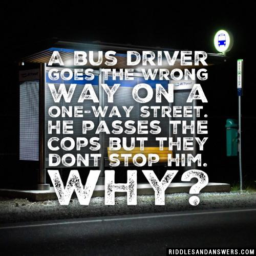 A bus driver goes the wrong way on a one-way street. He passes the cops but they dont stop him. Why?