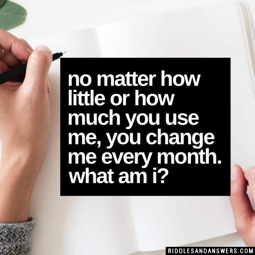 No matter how little or how much you use me, you change me every month. What am I?