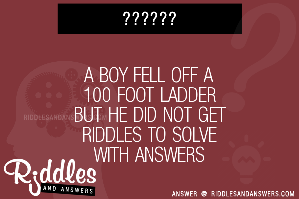 30 a boy fell off a 100 foot ladder but he did not get riddles with