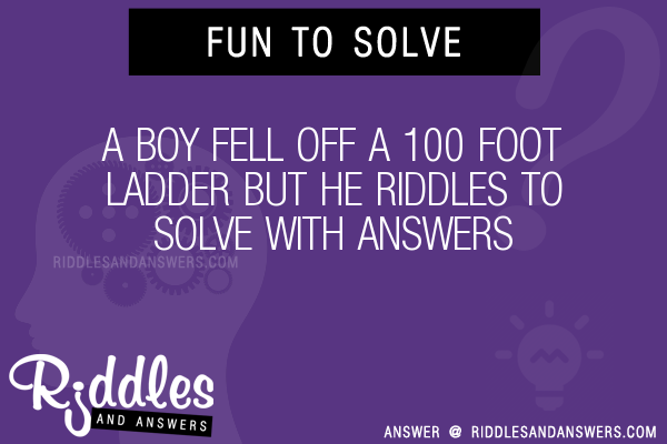 30 a boy fell off a 100 foot ladder but he riddles with answers to