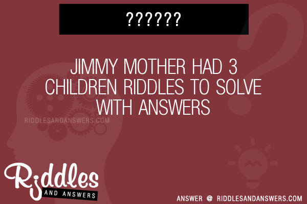 30 Jimmy Mother Had 3 Children Riddles With Answers To Solve Puzzles Brain Teasers And Answers To Solve 2020 Puzzles Brain Teasers