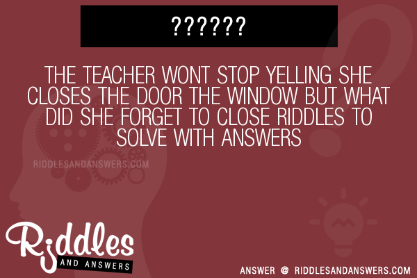 The Teacher Wont Stop Yelling She Closes The Door The Window But What Did She Forget To Close Riddles To Solve  sc 1 st  Riddles and Answers & 30+ The Teacher Wont Stop Yelling She Closes The Door The Window But ...