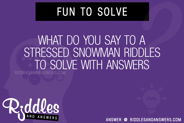 30 What Do You Say To A Stressed Snowman Riddles With Answers To