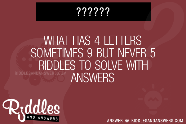 30+ what has 4 letters sometimes 9 but never 5 riddles with answers