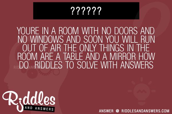 YOURE IN A ROOM WITH NO DOORS AND WINDOWS SOON YOU WILL RUN OUT OF AIR THE ONLY THINGS ARE TABLE MIRROR HOW DO RIDDLES